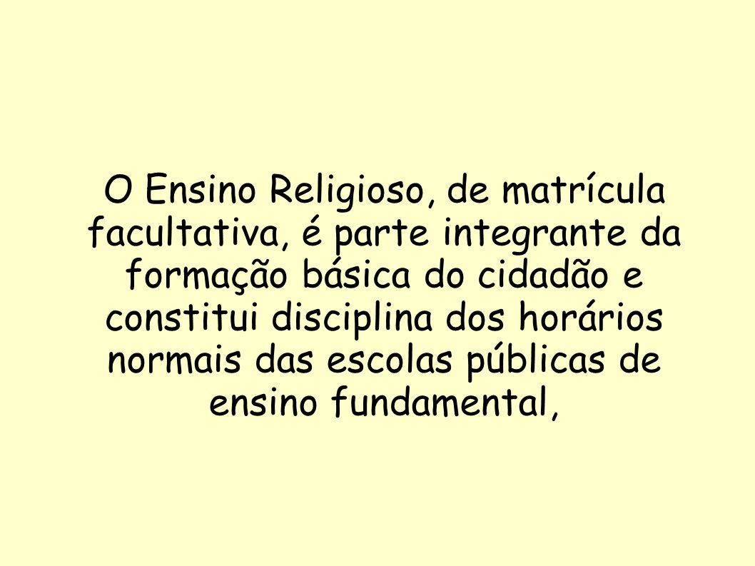 O Ensino Religioso, de matrícula facultativa, é parte integrante da formação básica do cidadão e constitui disciplina dos horários normais das escolas