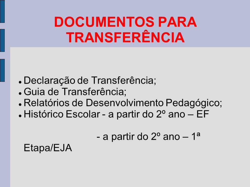 DOCUMENTOS PARA TRANSFERÊNCIA Declaração de Transferência; Guia de Transferência; Relatórios de Desenvolvimento Pedagógico; Histórico Escolar - a partir do 2º ano – EF - a partir do 2º ano – 1ª Etapa/EJA