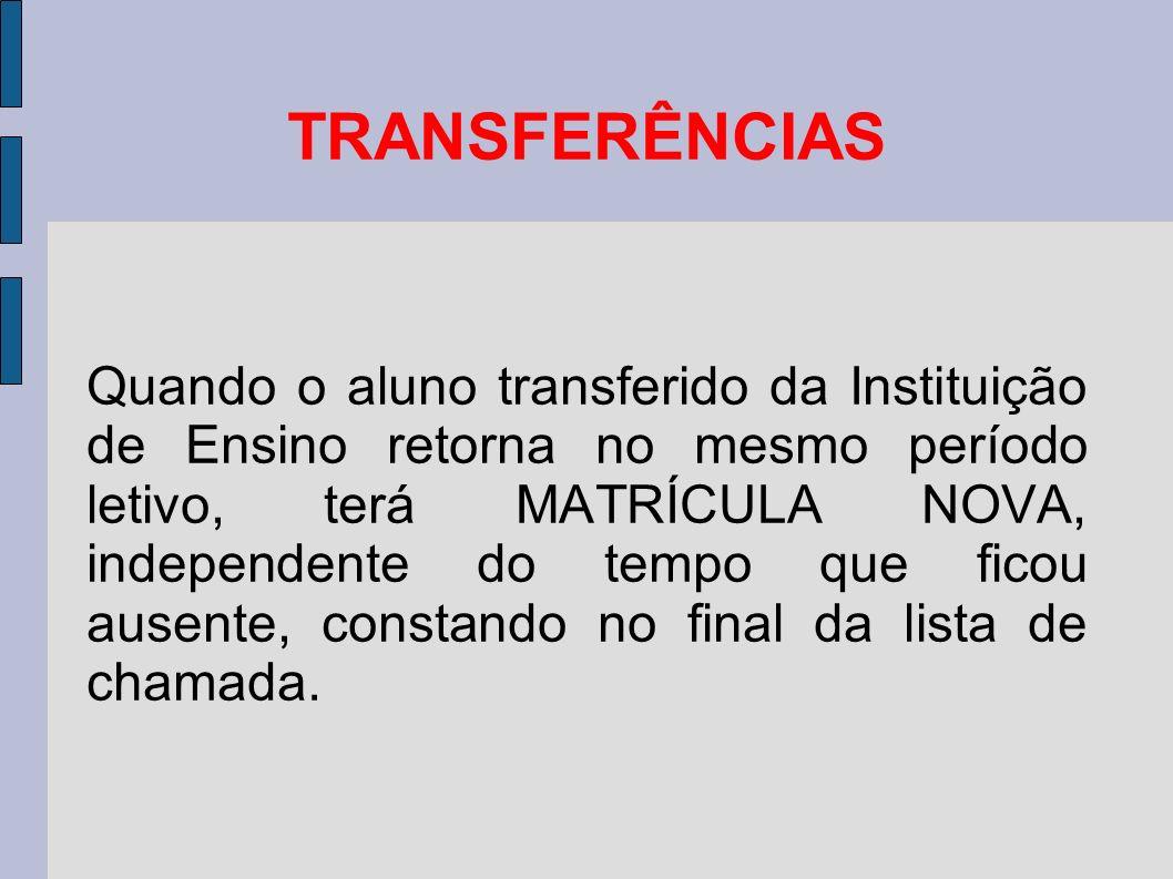 TRANSFERÊNCIAS Quando o aluno transferido da Instituição de Ensino retorna no mesmo período letivo, terá MATRÍCULA NOVA, independente do tempo que ficou ausente, constando no final da lista de chamada.
