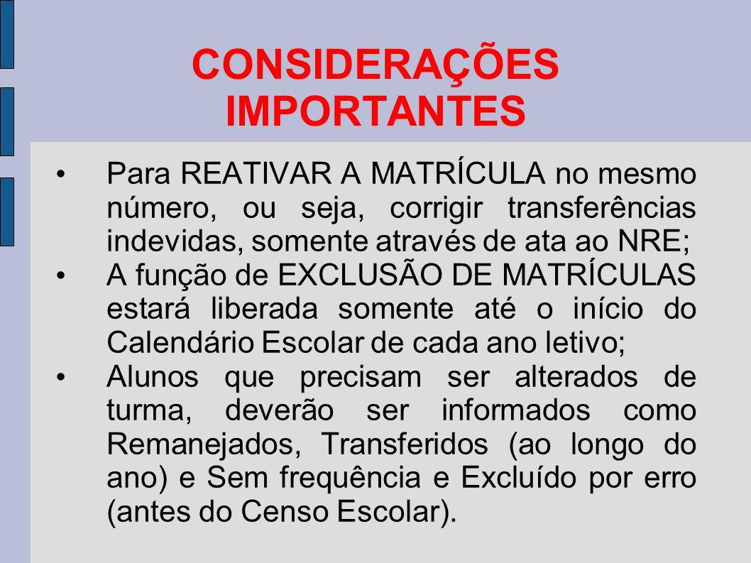 CONSIDERAÇÕES IMPORTANTES Para REATIVAR A MATRÍCULA no mesmo número, ou seja, corrigir transferências indevidas, somente através de ata ao NRE; A função de EXCLUSÃO DE MATRÍCULAS estará liberada somente até o início do Calendário Escolar de cada ano letivo; Alunos que precisam ser alterados de turma, deverão ser informados como Remanejados, Transferidos (ao longo do ano) e Sem frequência e Excluído por erro (antes do Censo Escolar).