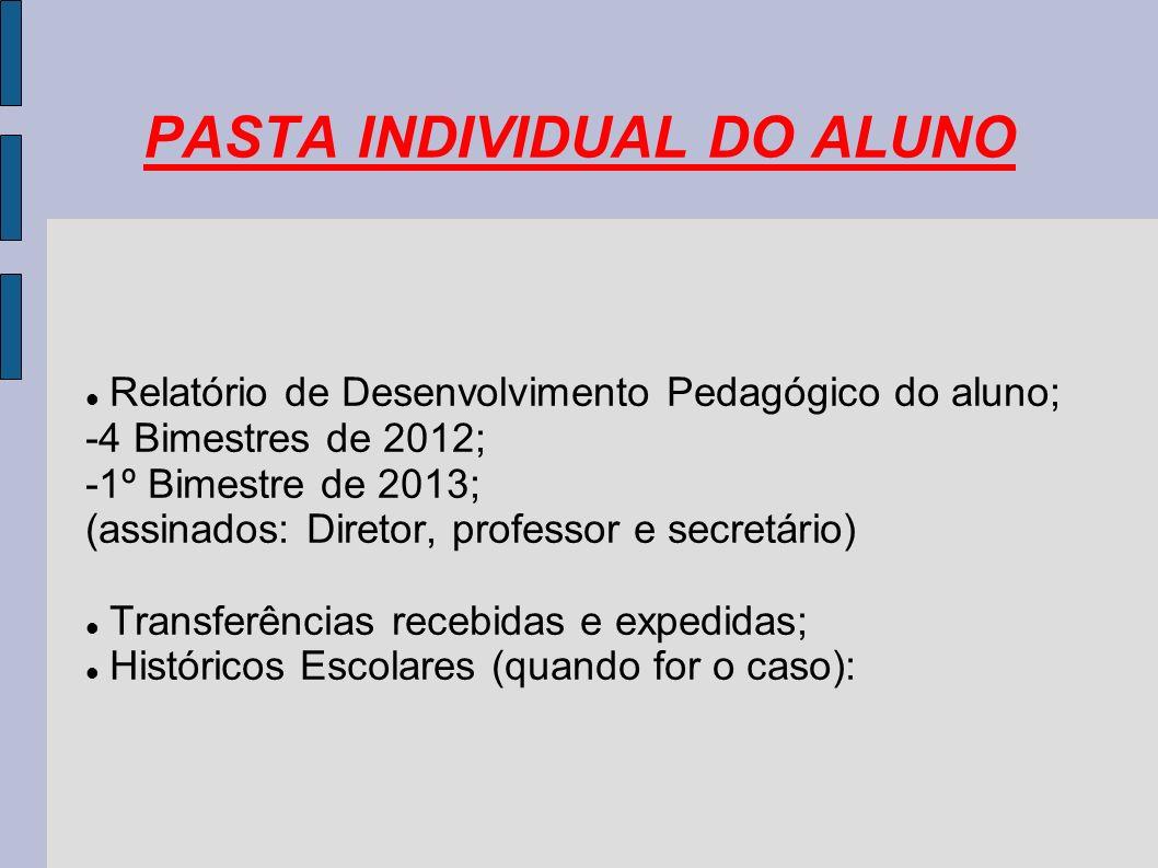 PASTA INDIVIDUAL DO ALUNO Relatório de Desenvolvimento Pedagógico do aluno; -4 Bimestres de 2012; -1º Bimestre de 2013; (assinados: Diretor, professor e secretário) Transferências recebidas e expedidas; Históricos Escolares (quando for o caso):