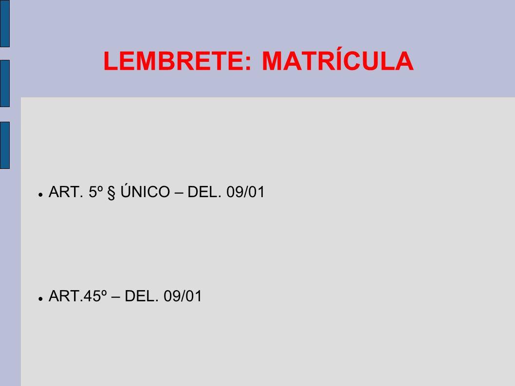 LEMBRETE: MATRÍCULA ART. 5º § ÚNICO – DEL. 09/01 ART.45º – DEL. 09/01