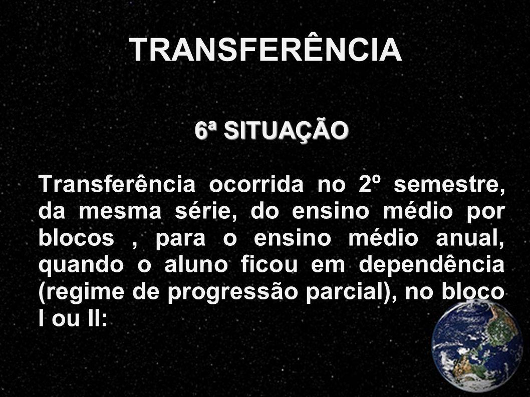 TRANSFERÊNCIA 6ª SITUAÇÃO Transferência ocorrida no 2º semestre, da mesma série, do ensino médio por blocos, para o ensino médio anual, quando o aluno
