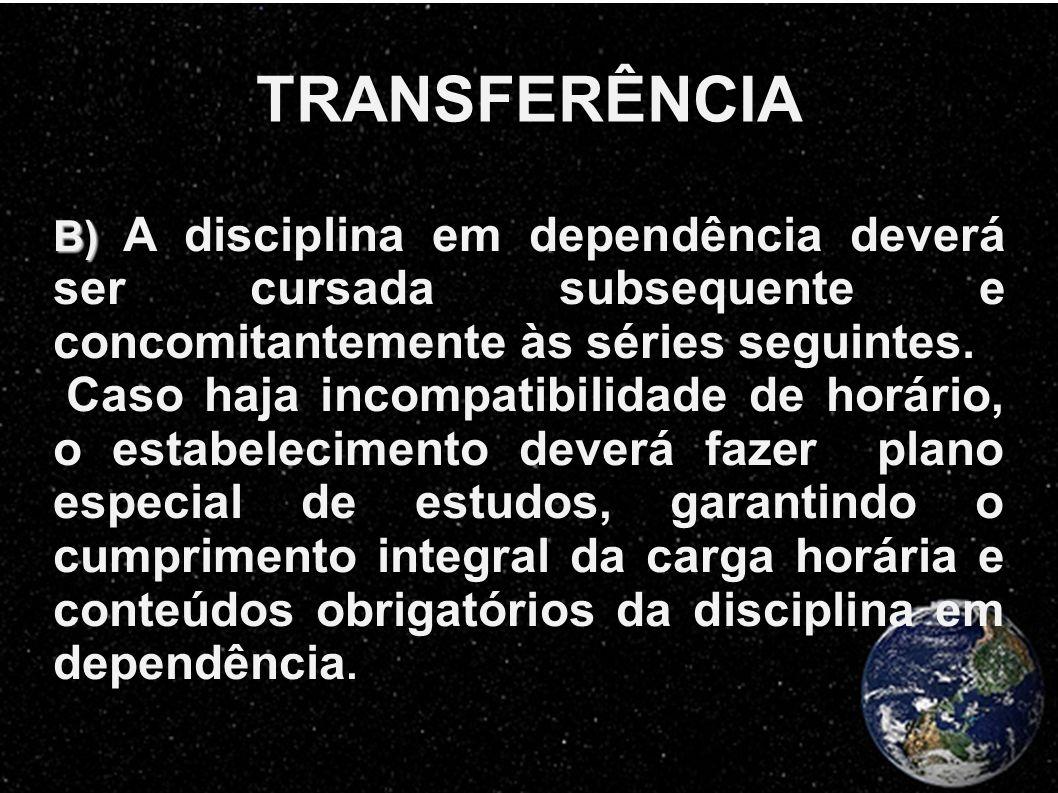 TRANSFERÊNCIA B) B) A disciplina em dependência deverá ser cursada subsequente e concomitantemente às séries seguintes. Caso haja incompatibilidade de