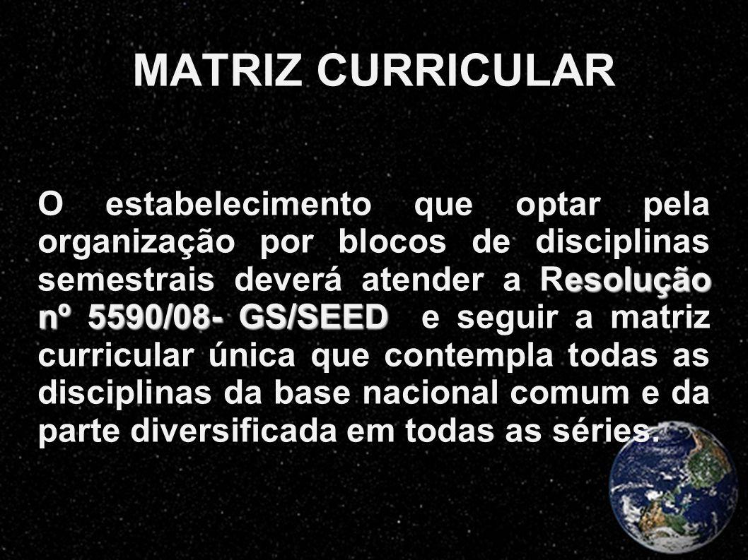 MATRIZ CURRICULAR esolução nº 5590/08- GS/SEED O estabelecimento que optar pela organização por blocos de disciplinas semestrais deverá atender a Reso