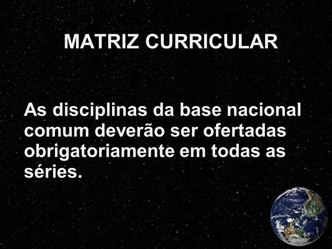 MATRIZ CURRICULAR As disciplinas da base nacional comum deverão ser ofertadas obrigatoriamente em todas as séries.