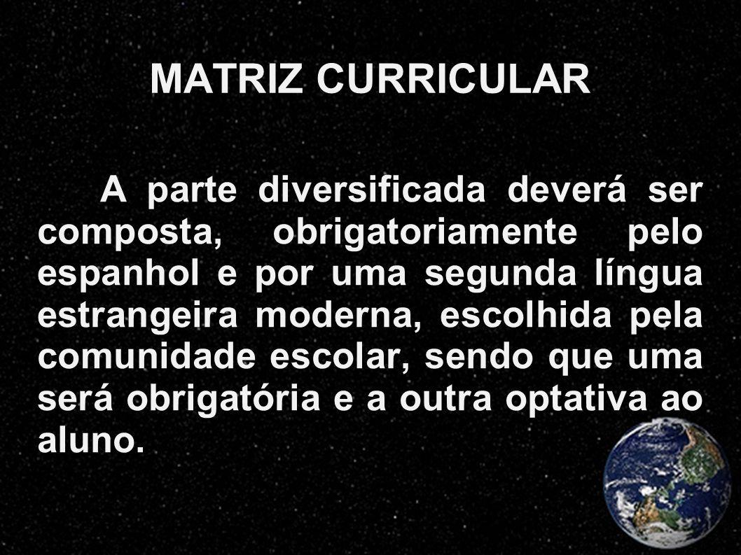 MATRIZ CURRICULAR A parte diversificada deverá ser composta, obrigatoriamente pelo espanhol e por uma segunda língua estrangeira moderna, escolhida pe