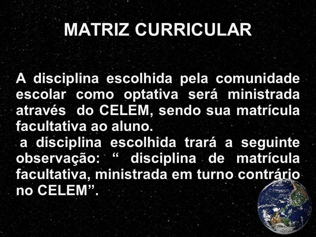 MATRIZ CURRICULAR A disciplina escolhida pela comunidade escolar como optativa será ministrada através do CELEM, sendo sua matrícula facultativa ao al