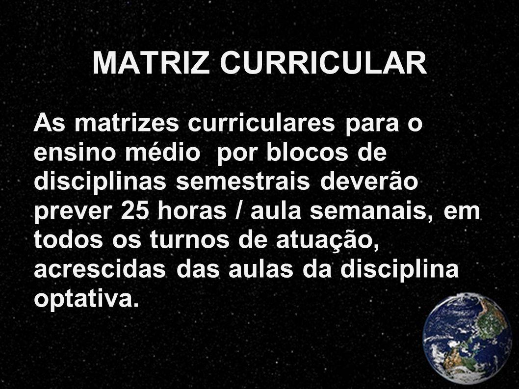 MATRIZ CURRICULAR As matrizes curriculares para o ensino médio por blocos de disciplinas semestrais deverão prever 25 horas / aula semanais, em todos