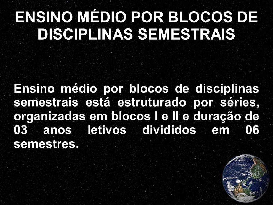 ENSINO MÉDIO POR BLOCOS DE DISCIPLINAS SEMESTRAIS Ensino médio por blocos de disciplinas semestrais está estruturado por séries, organizadas em blocos
