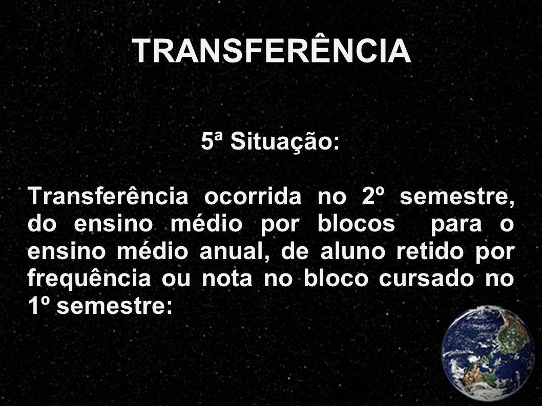 TRANSFERÊNCIA 5ª Situação: Transferência ocorrida no 2º semestre, do ensino médio por blocos para o ensino médio anual, de aluno retido por frequência