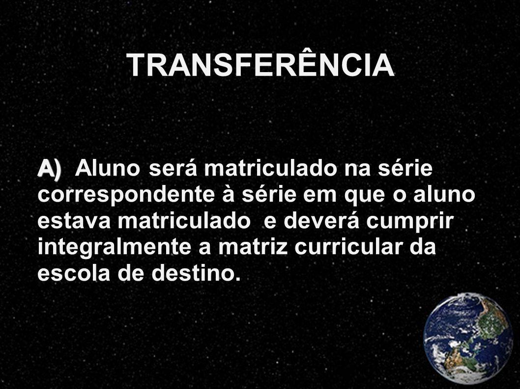TRANSFERÊNCIA A) A) Aluno será matriculado na série correspondente à série em que o aluno estava matriculado e deverá cumprir integralmente a matriz c