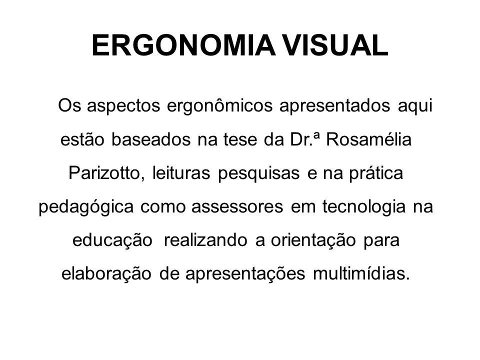 Estes aspectos ergonômicos são válidos para criação de Apresentações de Slides, Editor de Texto, Sites e qualquer produção utilizada para visualização na tela do computador ou Projetor Multimídia ERGONOMIA VISUAL