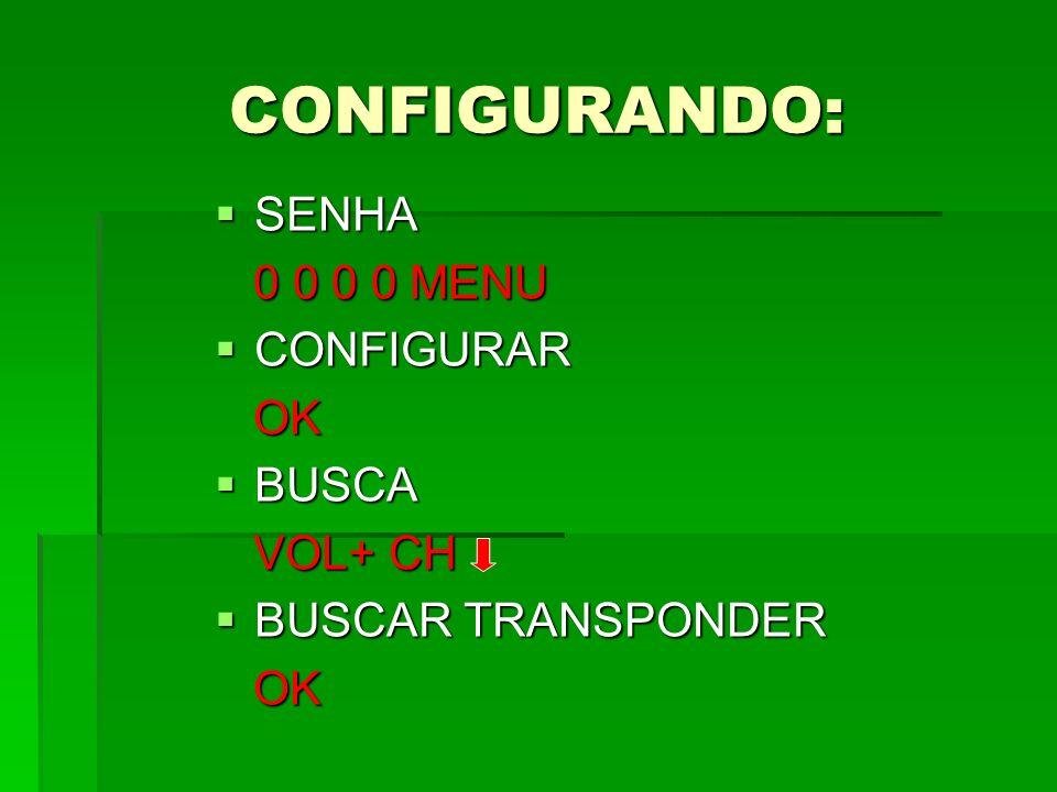 CONFIGURANDO: SENHA SENHA 0 0 0 0 MENU 0 0 0 0 MENU CONFIGURAR CONFIGURAR OK OK BUSCA BUSCA VOL+ CH VOL+ CH BUSCAR TRANSPONDER BUSCAR TRANSPONDER OK O