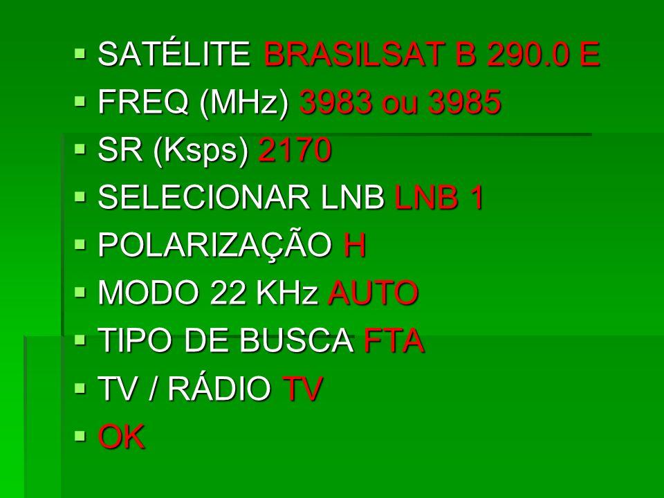 SATÉLITE BRASILSAT B 290.0 E SATÉLITE BRASILSAT B 290.0 E FREQ (MHz) 3983 ou 3985 FREQ (MHz) 3983 ou 3985 SR (Ksps) 2170 SR (Ksps) 2170 SELECIONAR LNB