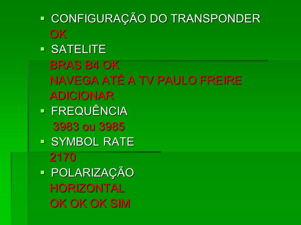 CONFIGURAÇÃO DO TRANSPONDER CONFIGURAÇÃO DO TRANSPONDER OK OK SATELITE SATELITE BRAS B4 OK BRAS B4 OK NAVEGA ATÉ A TV PAULO FREIRE NAVEGA ATÉ A TV PAU