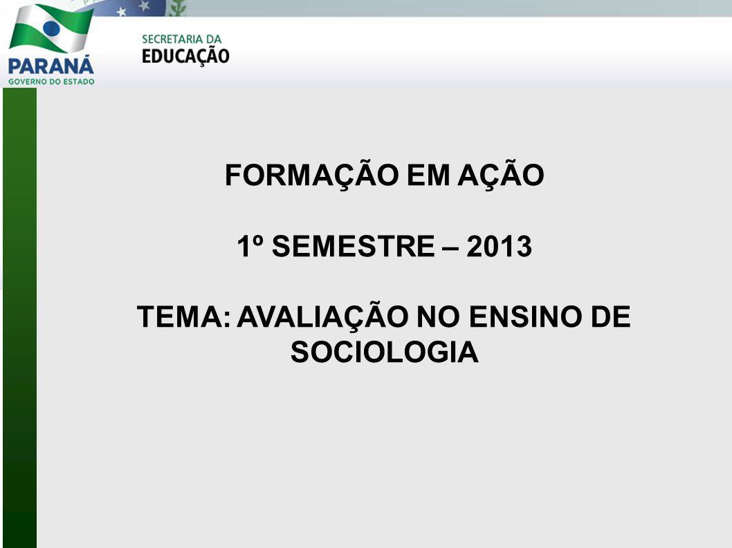 FORMAÇÃO EM AÇÃO 1º SEMESTRE – 2013 TEMA: AVALIAÇÃO NO ENSINO DE SOCIOLOGIA