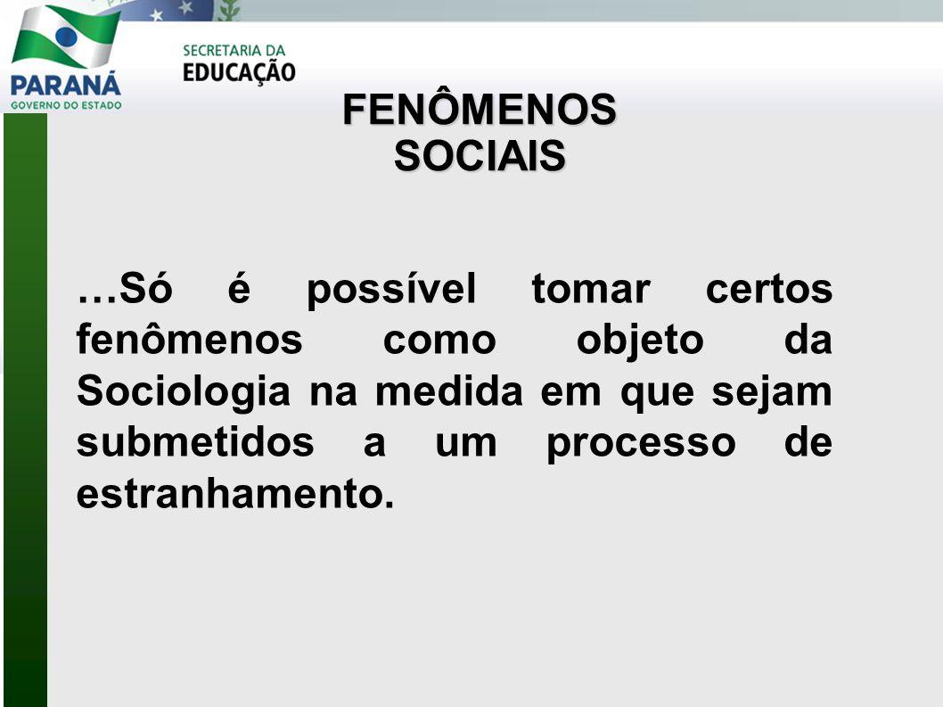 …Só é possível tomar certos fenômenos como objeto da Sociologia na medida em que sejam submetidos a um processo de estranhamento.