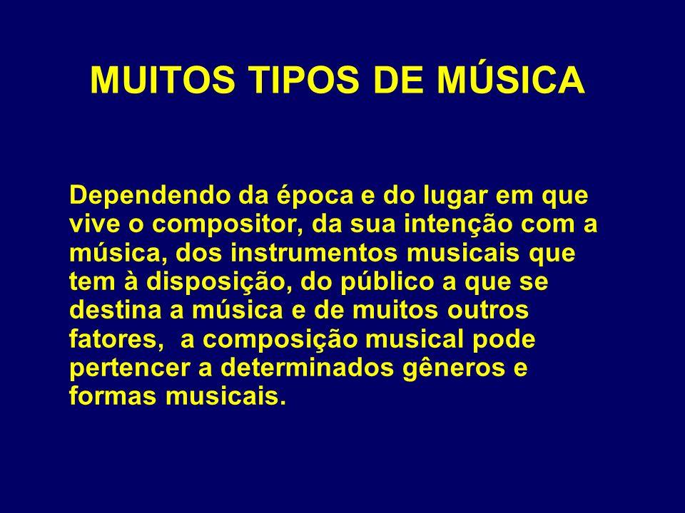 MUITOS TIPOS DE MÚSICA Dependendo da época e do lugar em que vive o compositor, da sua intenção com a música, dos instrumentos musicais que tem à disp