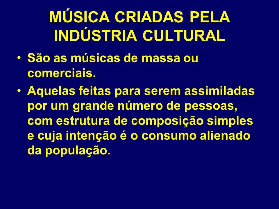MÚSICA CRIADAS PELA INDÚSTRIA CULTURAL São as músicas de massa ou comerciais. Aquelas feitas para serem assimiladas por um grande número de pessoas, c