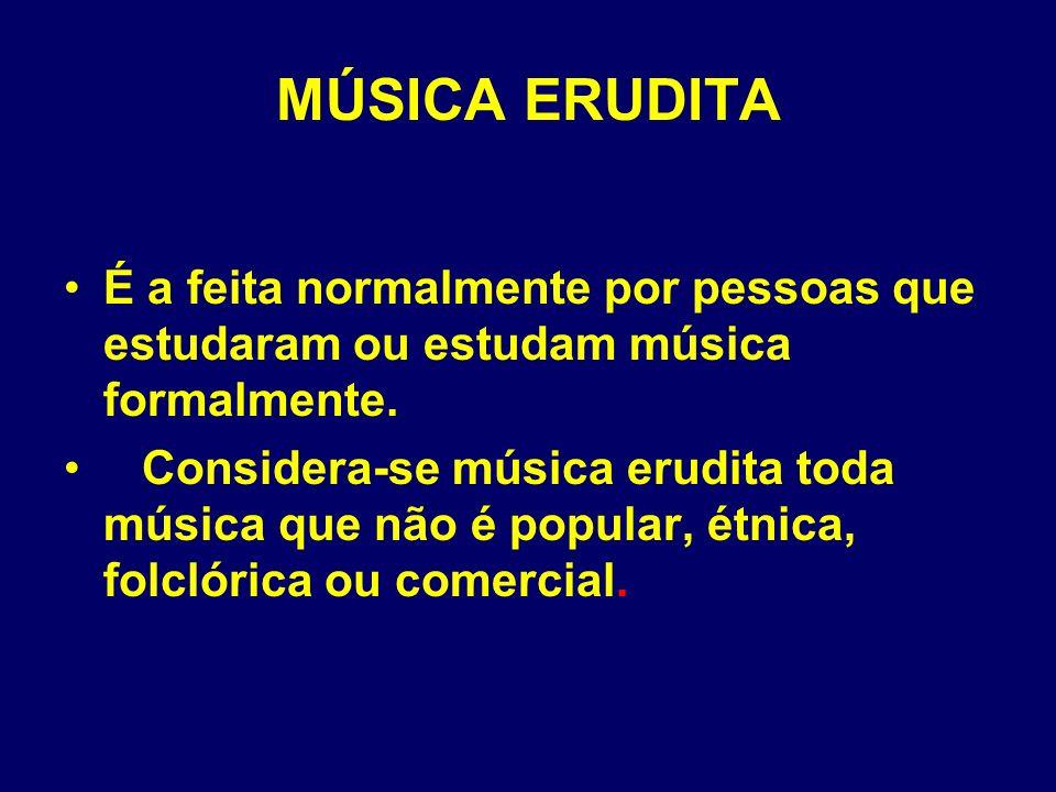 MÚSICA ERUDITA É a feita normalmente por pessoas que estudaram ou estudam música formalmente. Considera-se música erudita toda música que não é popula