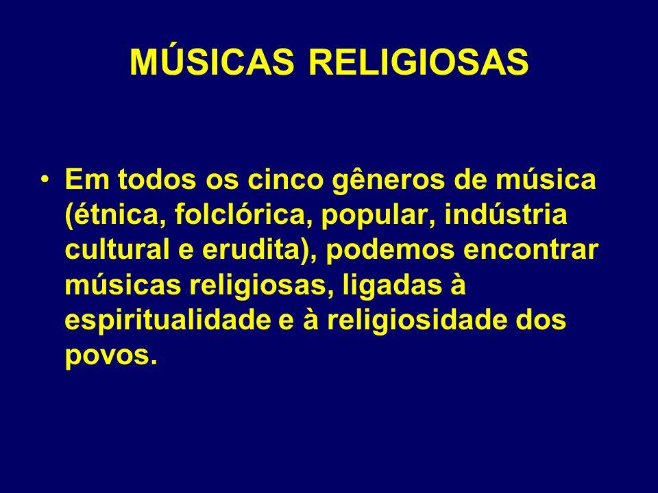 MÚSICAS RELIGIOSAS Em todos os cinco gêneros de música (étnica, folclórica, popular, indústria cultural e erudita), podemos encontrar músicas religios