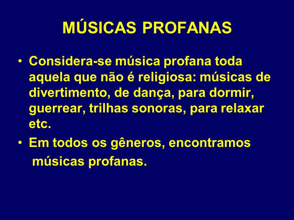 MÚSICAS PROFANAS Considera-se música profana toda aquela que não é religiosa: músicas de divertimento, de dança, para dormir, guerrear, trilhas sonora