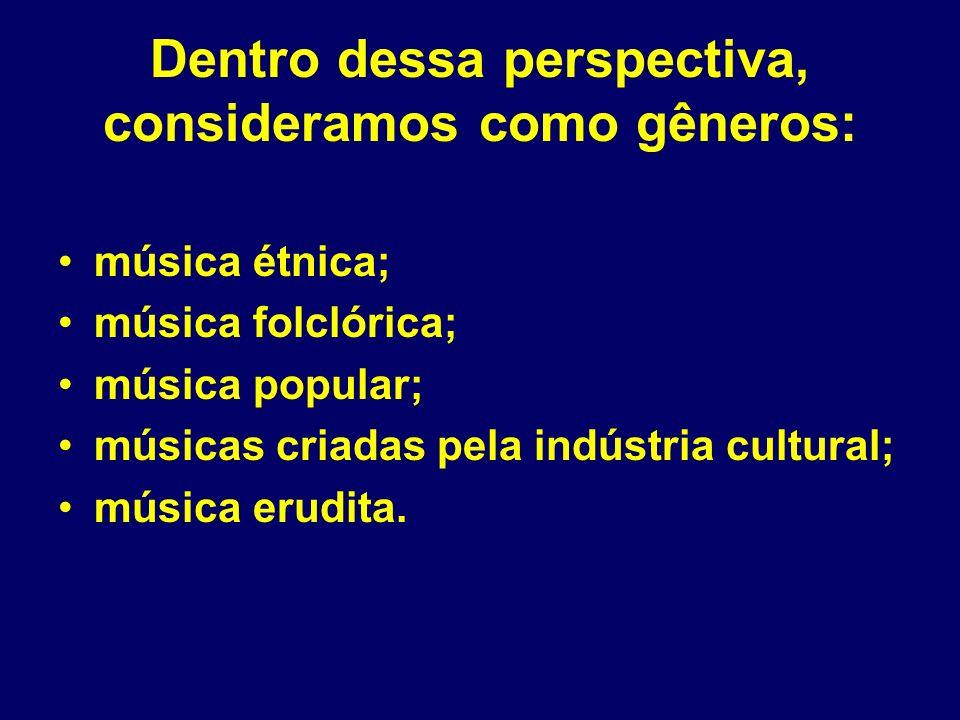 Dentro dessa perspectiva, consideramos como gêneros: música étnica; música folclórica; música popular; músicas criadas pela indústria cultural; música