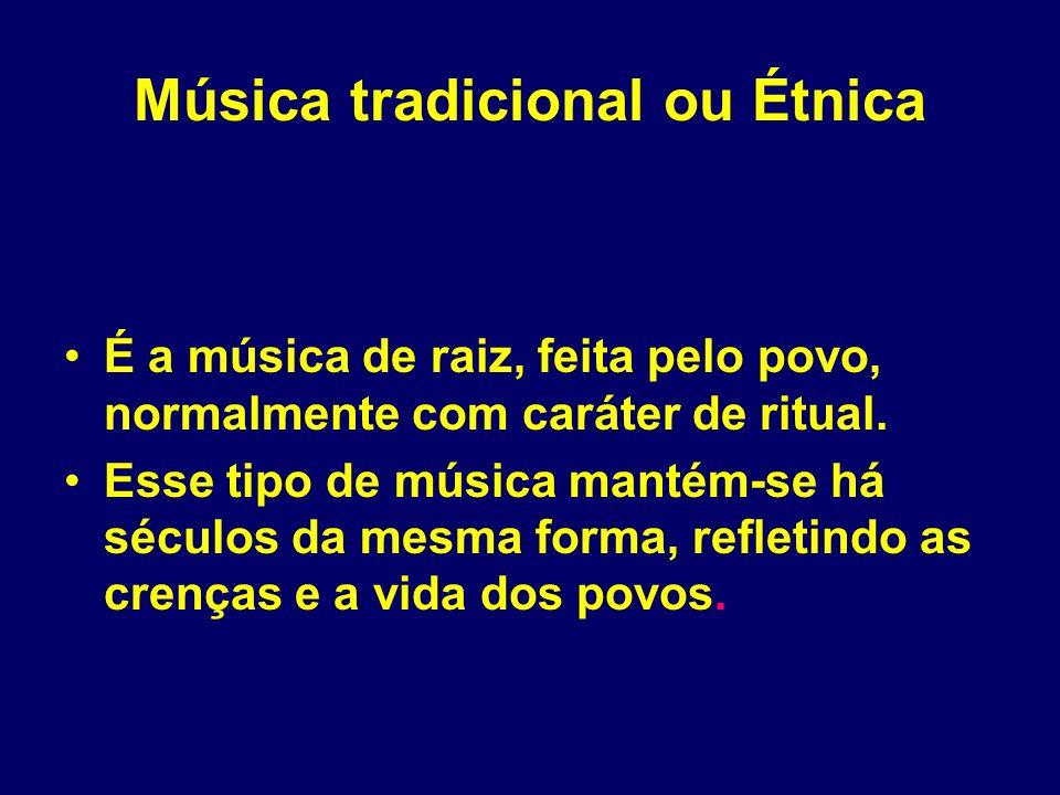 Música tradicional ou Étnica É a música de raiz, feita pelo povo, normalmente com caráter de ritual. Esse tipo de música mantém-se há séculos da mesma