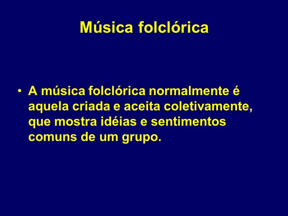 Música folclórica A música folclórica normalmente é aquela criada e aceita coletivamente, que mostra idéias e sentimentos comuns de um grupo.