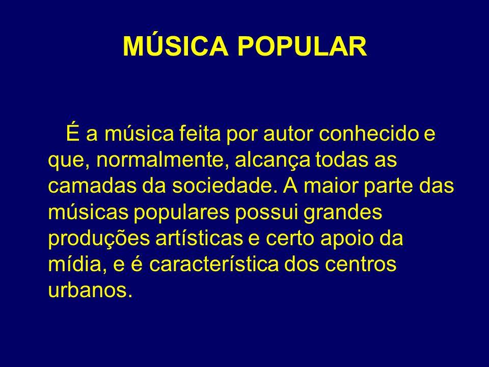 MÚSICA POPULAR É a música feita por autor conhecido e que, normalmente, alcança todas as camadas da sociedade. A maior parte das músicas populares pos