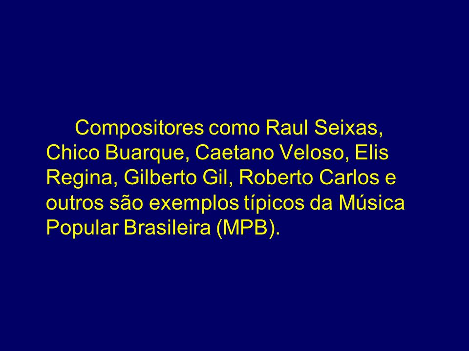 Compositores como Raul Seixas, Chico Buarque, Caetano Veloso, Elis Regina, Gilberto Gil, Roberto Carlos e outros são exemplos típicos da Música Popula