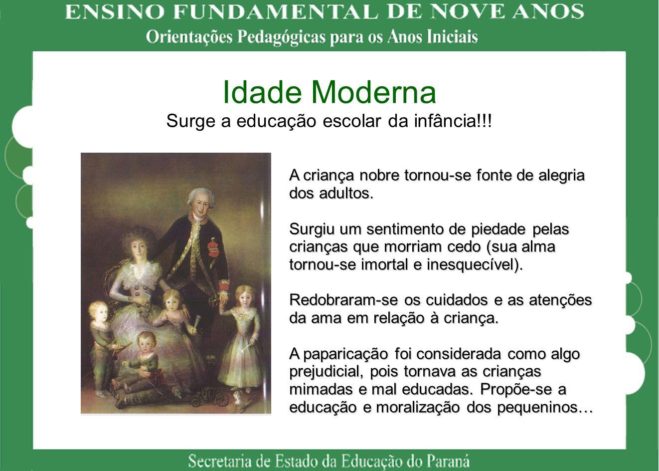 Idade Moderna Surge a educação escolar da infância!!! A criança nobre tornou-se fonte de alegria dos adultos. Surgiu um sentimento de piedade pelas cr