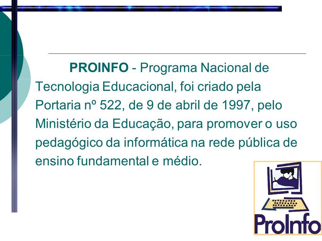 PROINFO - Programa Nacional de Tecnologia Educacional, foi criado pela Portaria nº 522, de 9 de abril de 1997, pelo Ministério da Educação, para promover o uso pedagógico da informática na rede pública de ensino fundamental e médio.