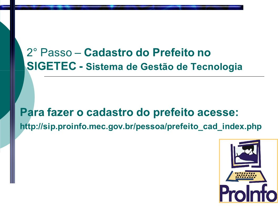 Para fazer o cadastro do prefeito acesse: http://sip.proinfo.mec.gov.br/pessoa/prefeito_cad_index.php 2° Passo – Cadastro do Prefeito no SIGETEC - Sistema de Gestão de Tecnologia