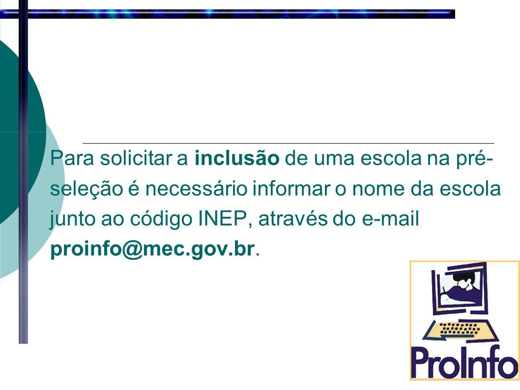 Para solicitar a inclusão de uma escola na pré- seleção é necessário informar o nome da escola junto ao código INEP, através do e-mail proinfo@mec.gov.br.