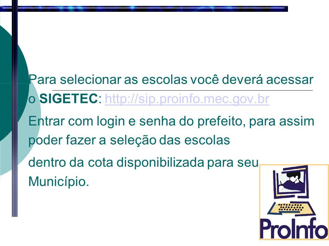 Para selecionar as escolas você deverá acessar o SIGETEC: http://sip.proinfo.mec.gov.brhttp://sip.proinfo.mec.gov.br Entrar com login e senha do prefeito, para assim poder fazer a seleção das escolas dentro da cota disponibilizada para seu Município.