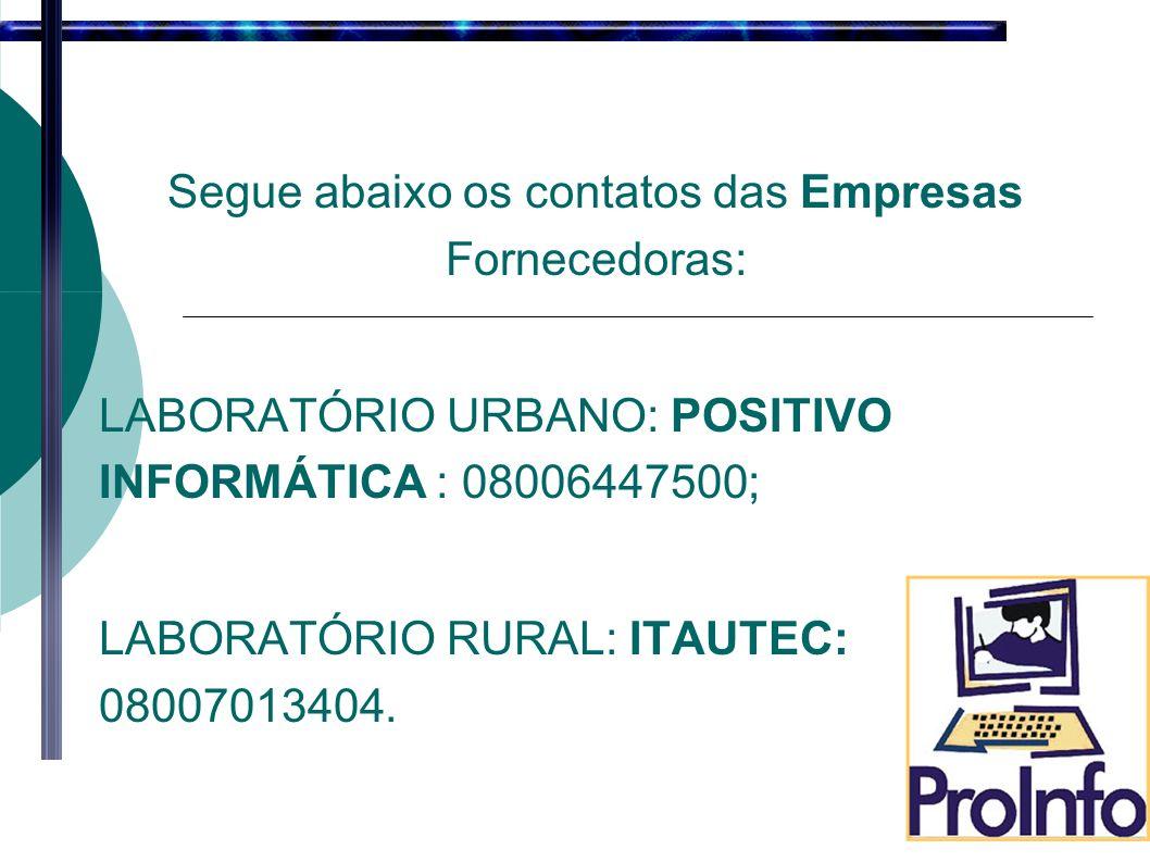 Segue abaixo os contatos das Empresas Fornecedoras: LABORATÓRIO URBANO: POSITIVO INFORMÁTICA : 08006447500; LABORATÓRIO RURAL: ITAUTEC: 08007013404.