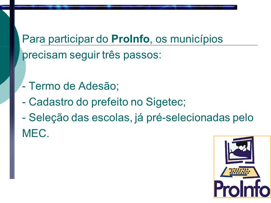 Para participar do ProInfo, os municípios precisam seguir três passos: - Termo de Adesão; - Cadastro do prefeito no Sigetec; - Seleção das escolas, já pré-selecionadas pelo MEC.