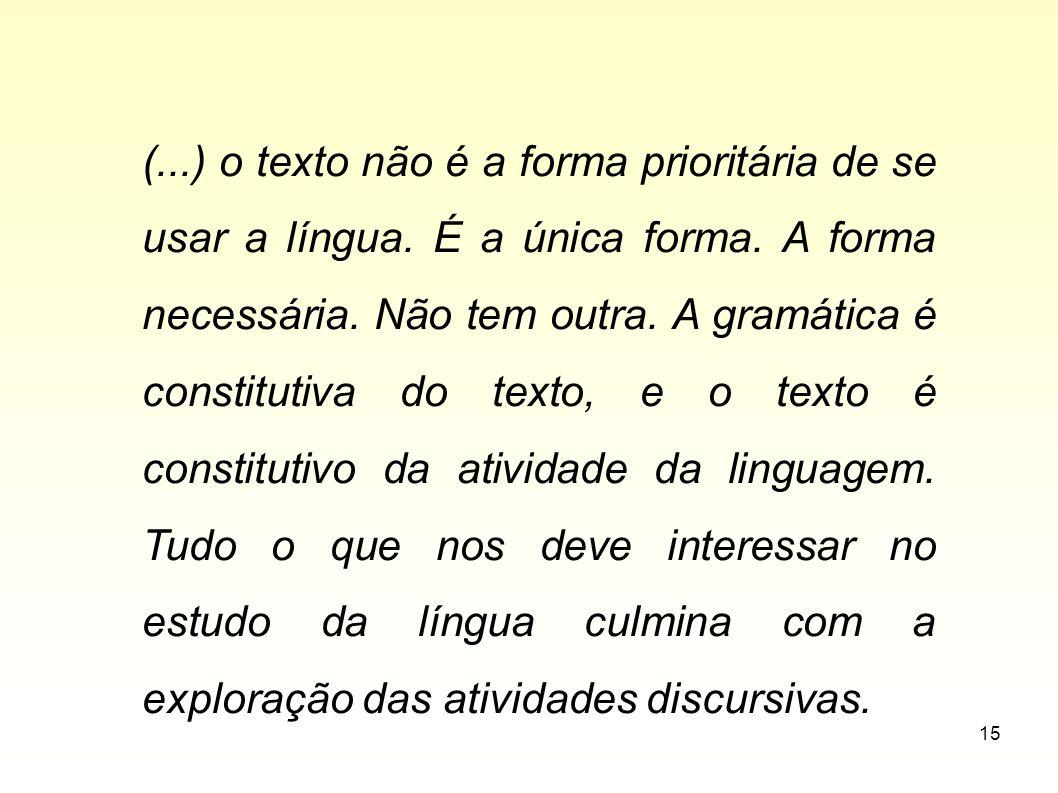 15 (...) o texto não é a forma prioritária de se usar a língua. É a única forma. A forma necessária. Não tem outra. A gramática é constitutiva do text