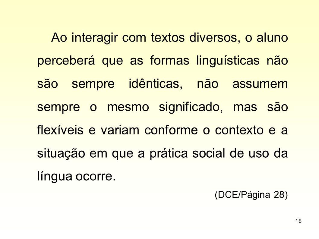 18 Ao interagir com textos diversos, o aluno perceberá que as formas linguísticas não são sempre idênticas, não assumem sempre o mesmo significado, ma
