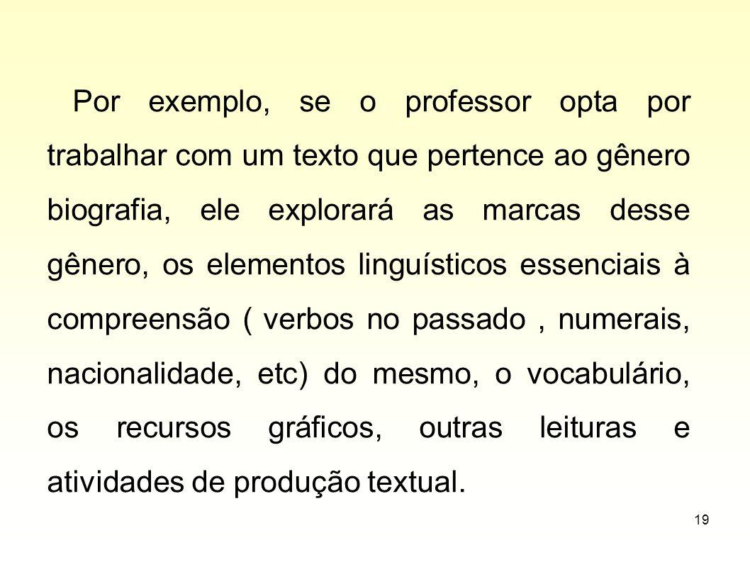 19 Por exemplo, se o professor opta por trabalhar com um texto que pertence ao gênero biografia, ele explorará as marcas desse gênero, os elementos li