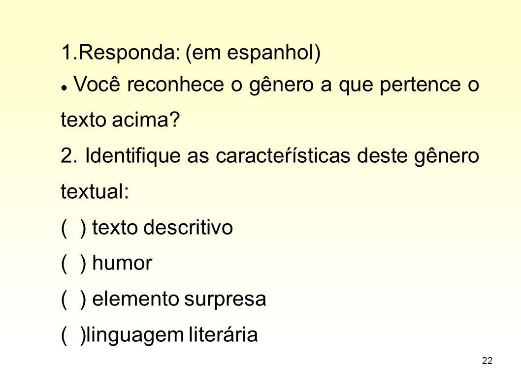 22 1.Responda: (em espanhol) Você reconhece o gênero a que pertence o texto acima? 2. Identifique as caracteŕísticas deste gênero textual: ( ) texto d