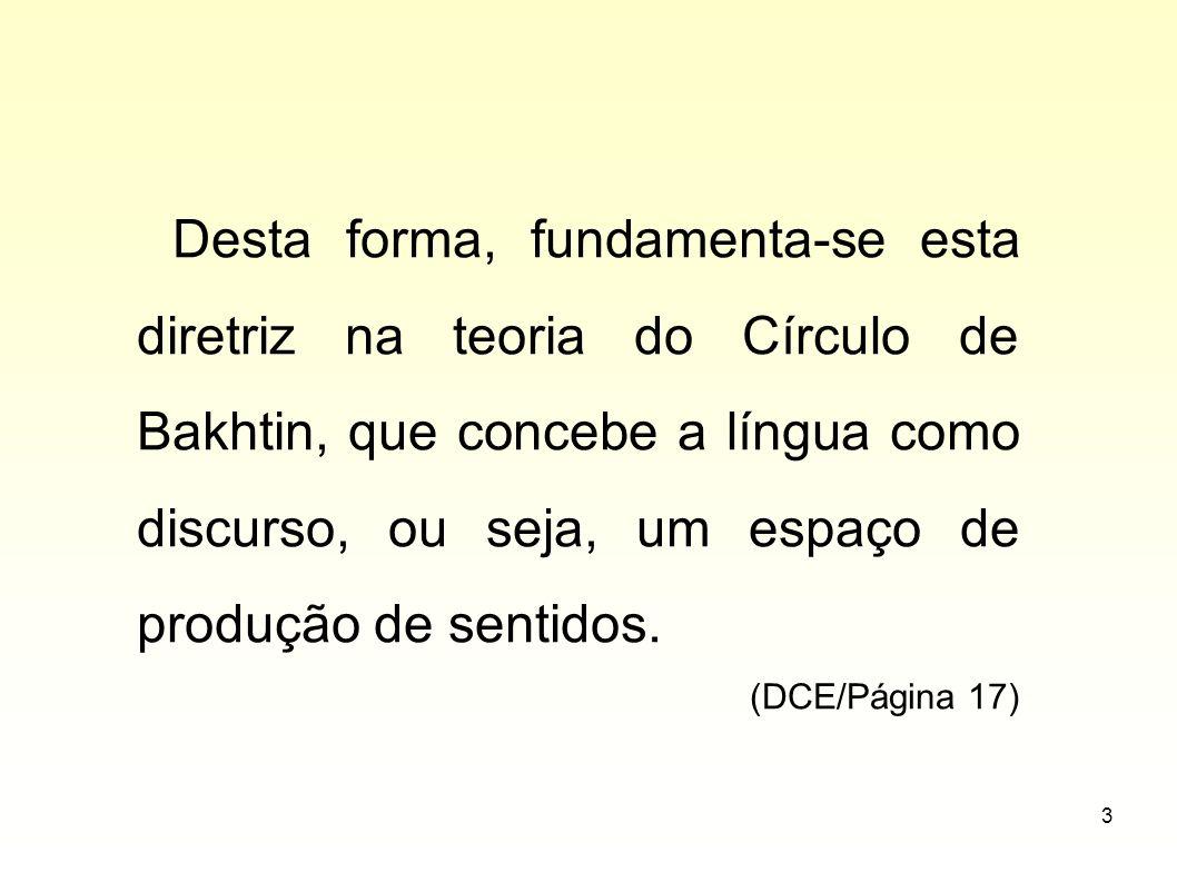 3 Desta forma, fundamenta-se esta diretriz na teoria do Círculo de Bakhtin, que concebe a língua como discurso, ou seja, um espaço de produção de sent