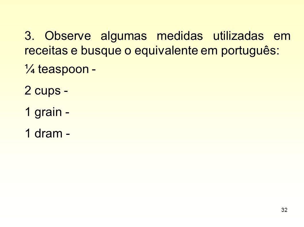32 3. Observe algumas medidas utilizadas em receitas e busque o equivalente em português: ¼ teaspoon - 2 cups - 1 grain - 1 dram -