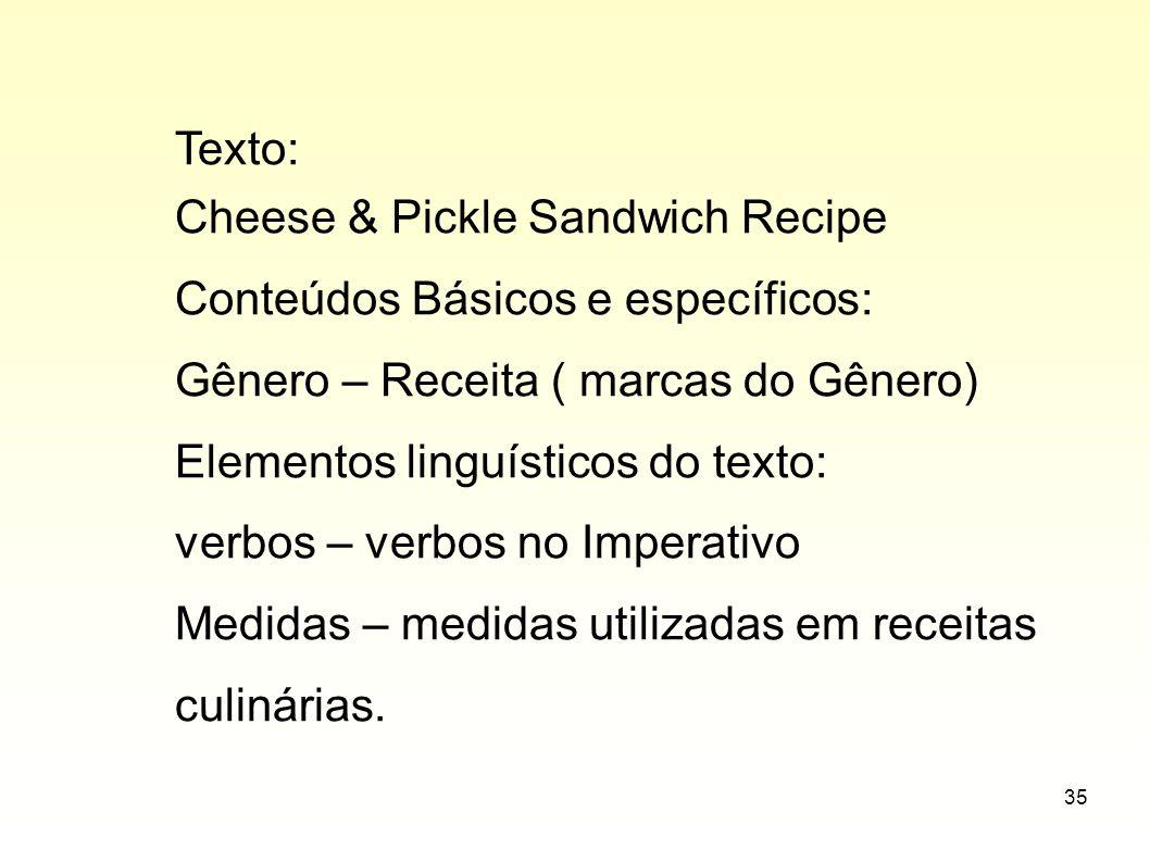 35 Texto: Cheese & Pickle Sandwich Recipe Conteúdos Básicos e específicos: Gênero – Receita ( marcas do Gênero) Elementos linguísticos do texto: verbo