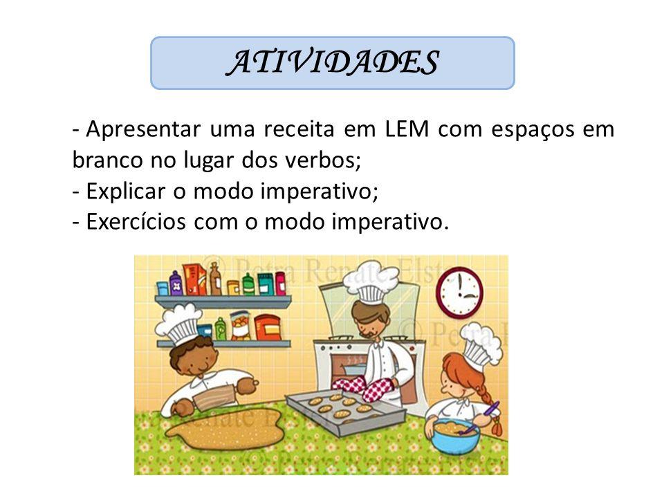 ATIVIDADES - Apresentar uma receita em LEM com espaços em branco no lugar dos verbos; - Explicar o modo imperativo; - Exercícios com o modo imperativo