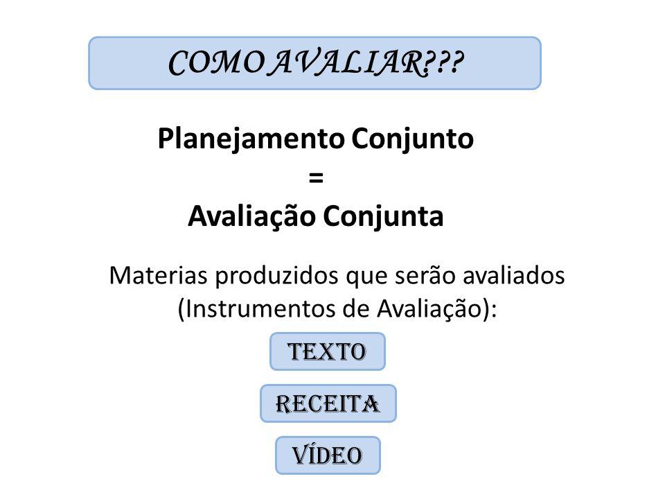 COMO AVALIAR??? Planejamento Conjunto = Avaliação Conjunta Materias produzidos que serão avaliados (Instrumentos de Avaliação): TEXTO RECEITA VÍDEO