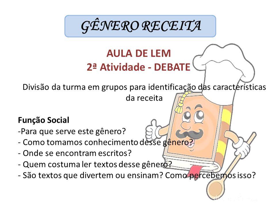 GÊNERO RECEITA AULA DE LEM 2ª Atividade - DEBATE Divisão da turma em grupos para identificação das características da receita Função Social -Para que