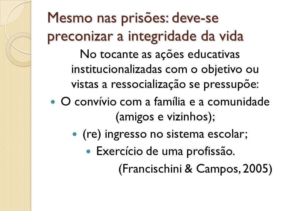 Mesmo nas prisões: deve-se preconizar a integridade da vida No tocante as ações educativas institucionalizadas com o objetivo ou vistas a ressocializa